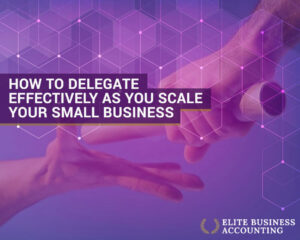 How to Delegate Effectively as You Scale Your Small Business